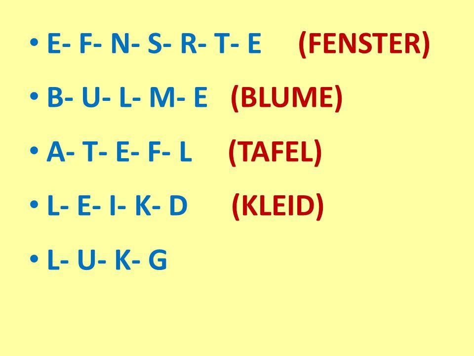 E- F- N- S- R- T- E (FENSTER) B- U- L- M- E (BLUME) A- T- E- F- L (TAFEL) L- E- I- K- D (KLEID) L- U- K- G