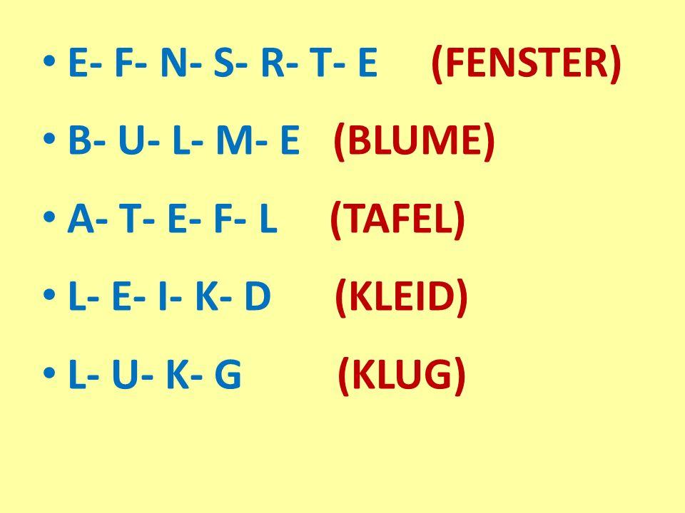 E- F- N- S- R- T- E (FENSTER) B- U- L- M- E (BLUME) A- T- E- F- L (TAFEL) L- E- I- K- D (KLEID) L- U- K- G (KLUG)