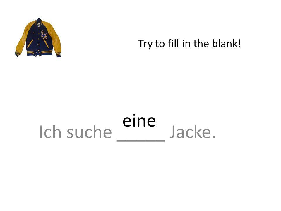 Ich suche _____ Jacke. Try to fill in the blank! eine