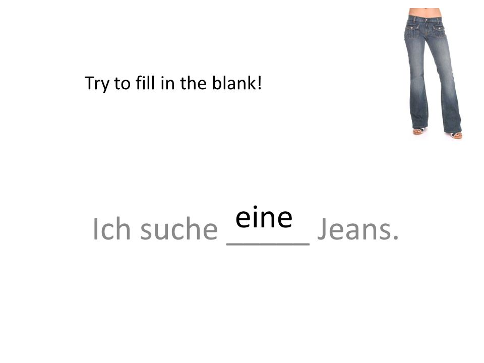 Ich suche _____ Jeans. Try to fill in the blank! eine