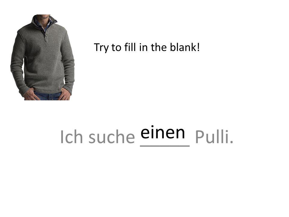Ich suche _____ Pulli. Try to fill in the blank! einen