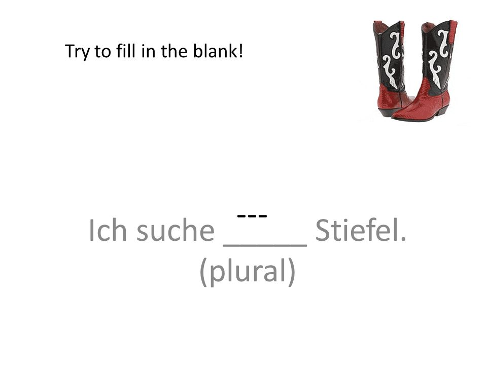 Ich suche _____ Stiefel. (plural) Try to fill in the blank! ---