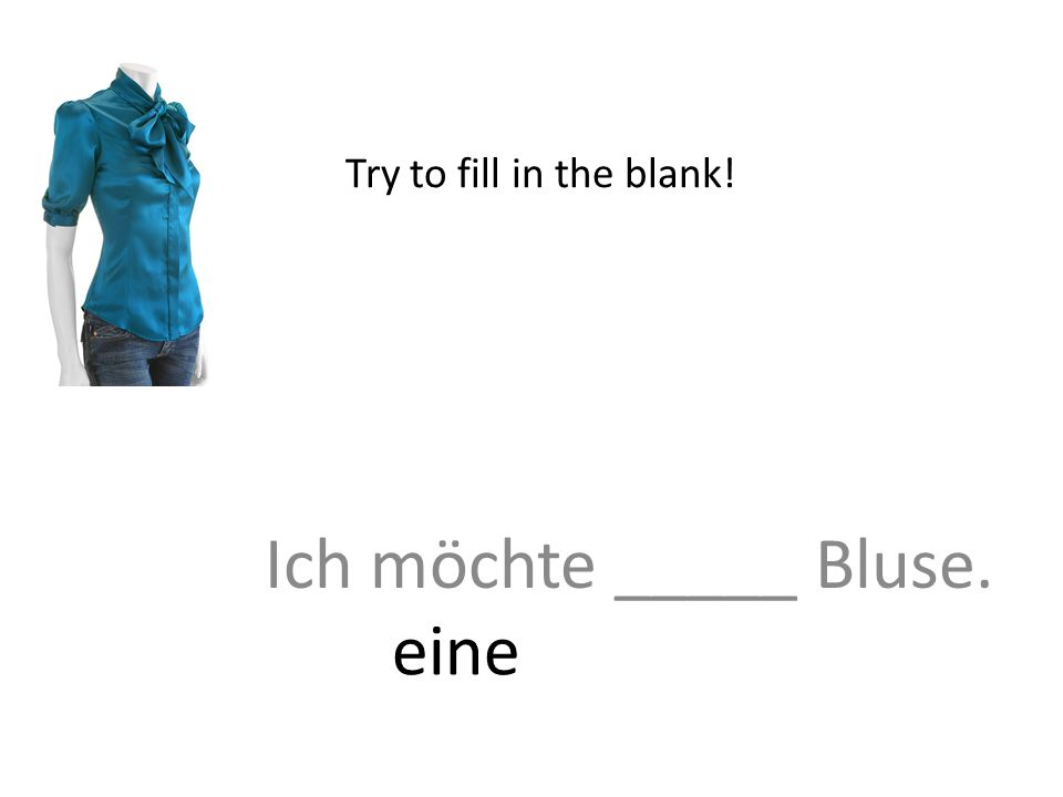 Ich möchte _____ Bluse. Try to fill in the blank! eine