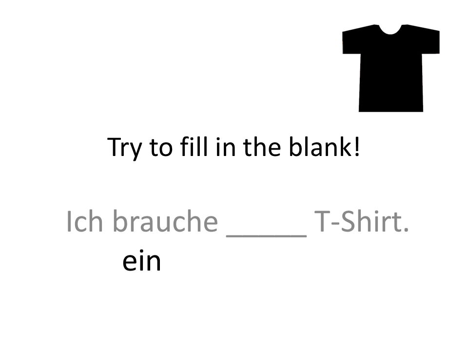 Ich brauche _____ T-Shirt. Try to fill in the blank! ein
