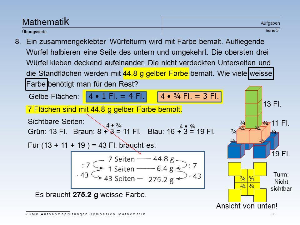 4 ¾ Fl. = 3 Fl. 4 1 Fl. = 4 Fl. Ma t he m at i k Übungsserie Aufgaben Serie 5 ZKM© Aufnahmeprüfungen Gymnasien, Mathematik 33 8.Ein zusammengeklebter