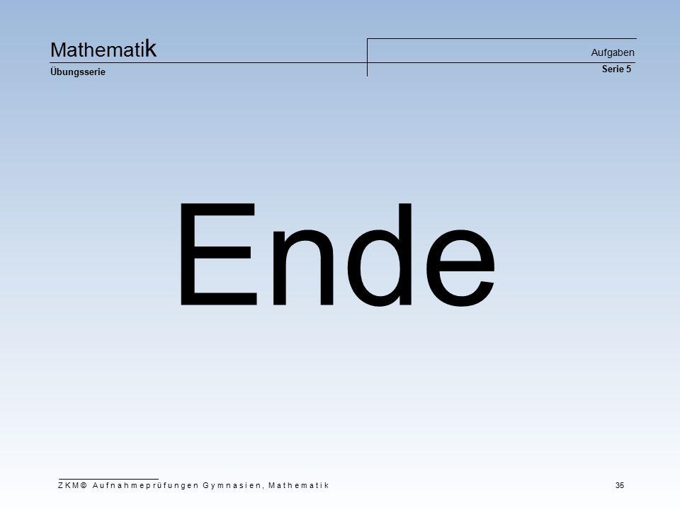 Ma t he m at i k Übungsserie Aufgaben Serie 5 ZKM© Aufnahmeprüfungen Gymnasien, Mathematik 35 Ende