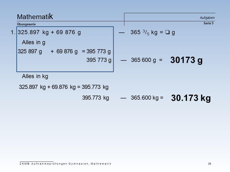 Ma t he m at i k Übungsserie Aufgaben Serie 5 ZKM© Aufnahmeprüfungen Gymnasien, Mathematik 26 1. 325.897 kg + 69 876 g — 365 3 / 5 kg = ❑ g 30173 g 32