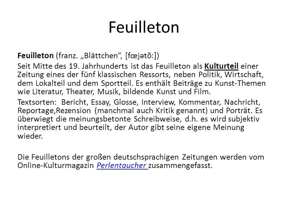 """Feuilleton Feuilleton (franz. """"Blättchen"""", [fœjətõ:]) Seit Mitte des 19. Jahrhunderts ist das Feuilleton als Kulturteil einer Zeitung eines der fünf k"""