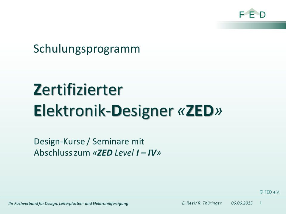 Ihr Fachverband für Design, Leiterplatten- und Elektronikfertigung Zertifizierter Elektronik-Designer ZED Zertifizierter Elektronik-Designer «ZED» Design-Kurse / Seminare mit Abschluss zum «ZED Level I – IV» 1 Schulungsprogramm E.