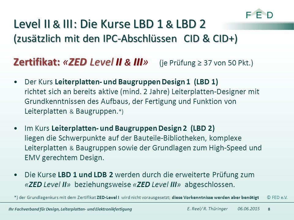 Ihr Fachverband für Design, Leiterplatten- und Elektronikfertigung Level II & III : Die Kurse LBD 1 & LBD 2 (zusätzlich mit den IPC-Abschlüssen CID & CID+) 8 Zertifikat: ZED Level II & III Zertifikat: «ZED Level II & III» (je Prüfung ≥ 37 von 50 Pkt.) Der Kurs Leiterplatten- und Baugruppen Design 1 (LBD 1) richtet sich an bereits aktive (mind.