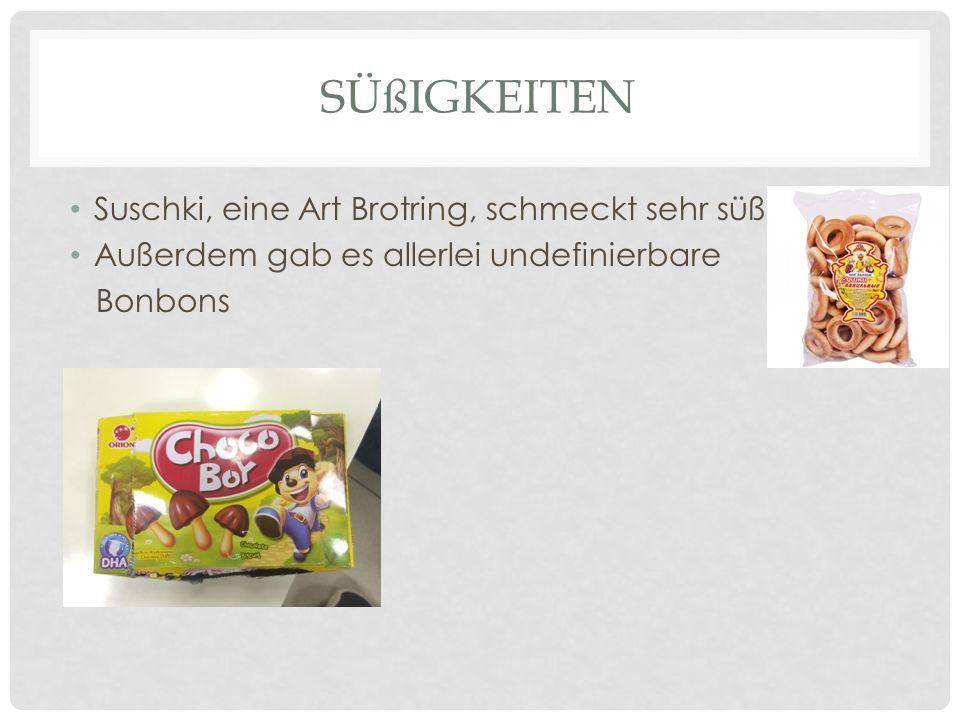 SÜßIGKEITEN Suschki, eine Art Brotring, schmeckt sehr süß Außerdem gab es allerlei undefinierbare Bonbons
