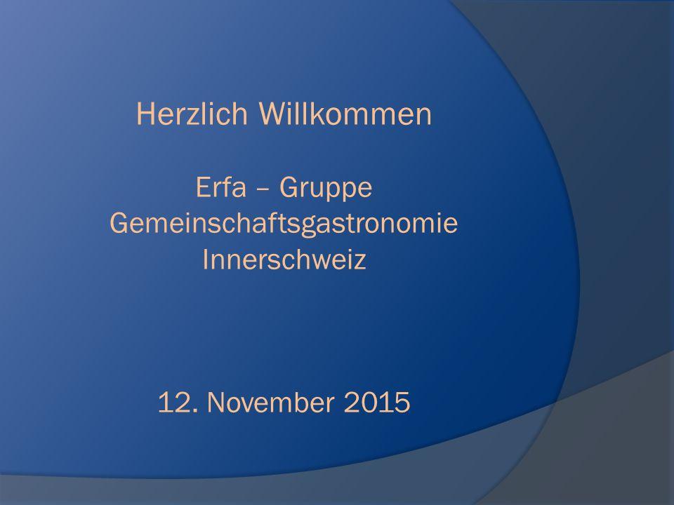Herzlich Willkommen Erfa – Gruppe Gemeinschaftsgastronomie Innerschweiz 12. November 2015