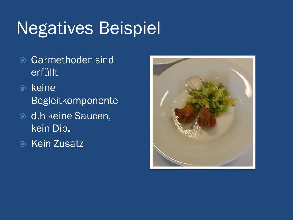 Negatives Beispiel  Garmethoden sind erfüllt  keine Begleitkomponente  d.h keine Saucen, kein Dip,  Kein Zusatz