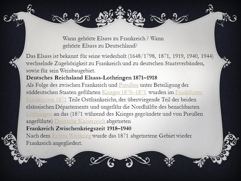 Wann gehörte Elsass zu Frankreich ? Wann gehörte Elsass zu Deutschland? Das Elsass ist bekannt für seine wiederholt (1648/1798, 1871, 1919, 1940, 1944