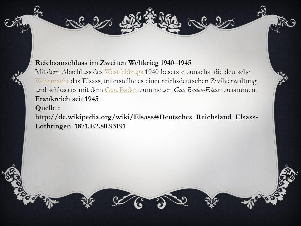 Reichsanschluss im Zweiten Weltkrieg 1940–1945 Mit dem Abschluss des Westfeldzugs 1940 besetzte zunächst die deutsche Wehrmacht das Elsass, unterstell