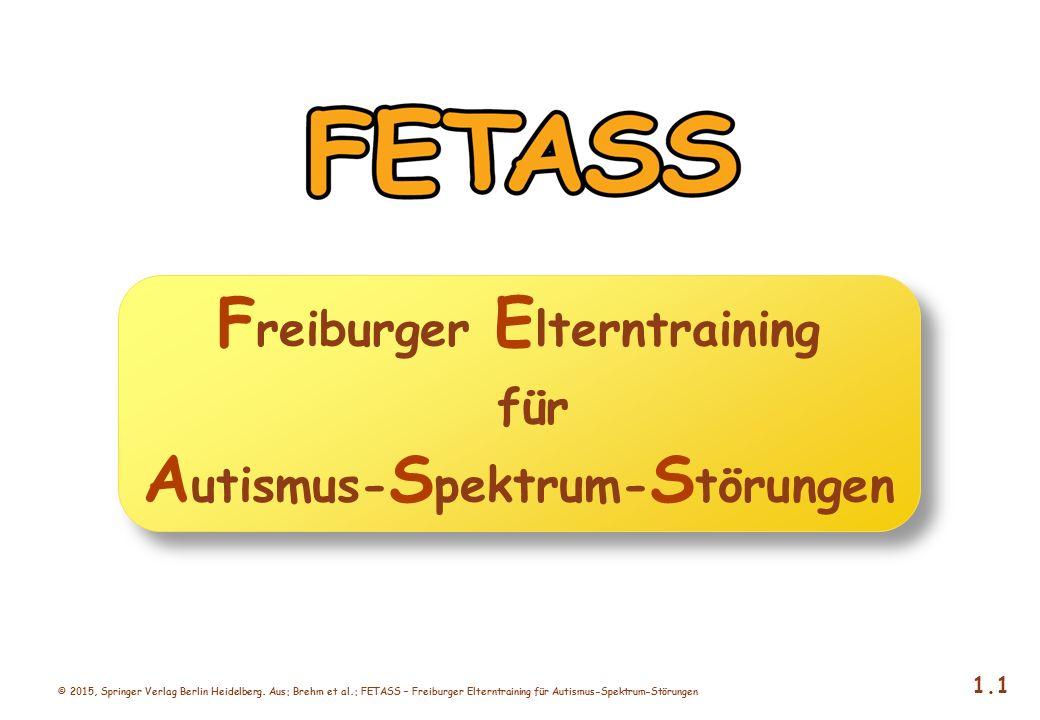 © 2015, Springer Verlag Berlin Heidelberg. Aus: Brehm et al.: FETASS – Freiburger Elterntraining für Autismus-Spektrum-Störungen 1.1 F reiburger E lte