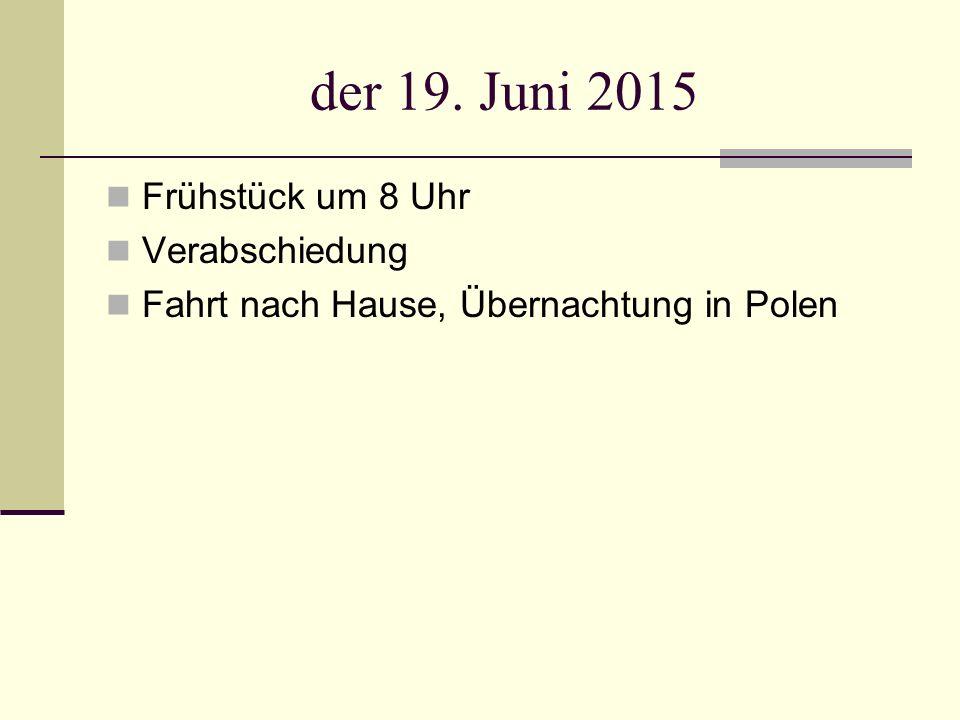 der 19. Juni 2015 Frühstück um 8 Uhr Verabschiedung Fahrt nach Hause, Übernachtung in Polen