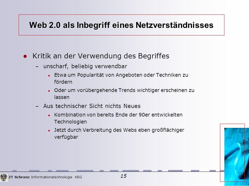 ZT Schranz Informationstechnologie KEG 15 Web 2.0 als Inbegriff eines Netzverständnisses Kritik an der Verwendung des Begriffes – unscharf, beliebig verwendbar Etwa um Popularität von Angeboten oder Techniken zu fördern Oder um vorübergehende Trends wichtiger erscheinen zu lassen – Aus technischer Sicht nichts Neues Kombination von bereits Ende der 90er entwickelten Technologien Jetzt durch Verbreitung des Webs eben großflächiger verfügbar