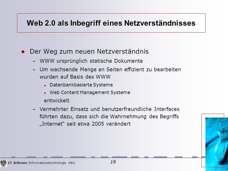 """ZT Schranz Informationstechnologie KEG 16 Web 2.0 als Inbegriff eines Netzverständnisses Der Weg zum neuen Netzverständnis – WWW ursprünglich statische Dokumente – Um wachsende Menge an Seiten effizient zu bearbeiten wurden auf Basis des WWW Datenbankbasierte Systeme Web Content Management Systeme entwickelt – Vermehrter Einsatz und benutzerfreundliche Interfaces führten dazu, dass sich die Wahrnehmung des Begriffs """"Internet seit etwa 2005 verändert"""