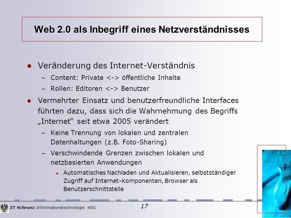 """ZT Schranz Informationstechnologie KEG 17 Web 2.0 als Inbegriff eines Netzverständnisses Veränderung des Internet-Verständnis – Content: Private öffentliche Inhalte – Rollen: Editoren Benutzer Vermehrter Einsatz und benutzerfreundliche Interfaces führten dazu, dass sich die Wahrnehmung des Begriffs """"Internet seit etwa 2005 verändert – Keine Trennung von lokalen und zentralen Datenhaltungen (z.B."""