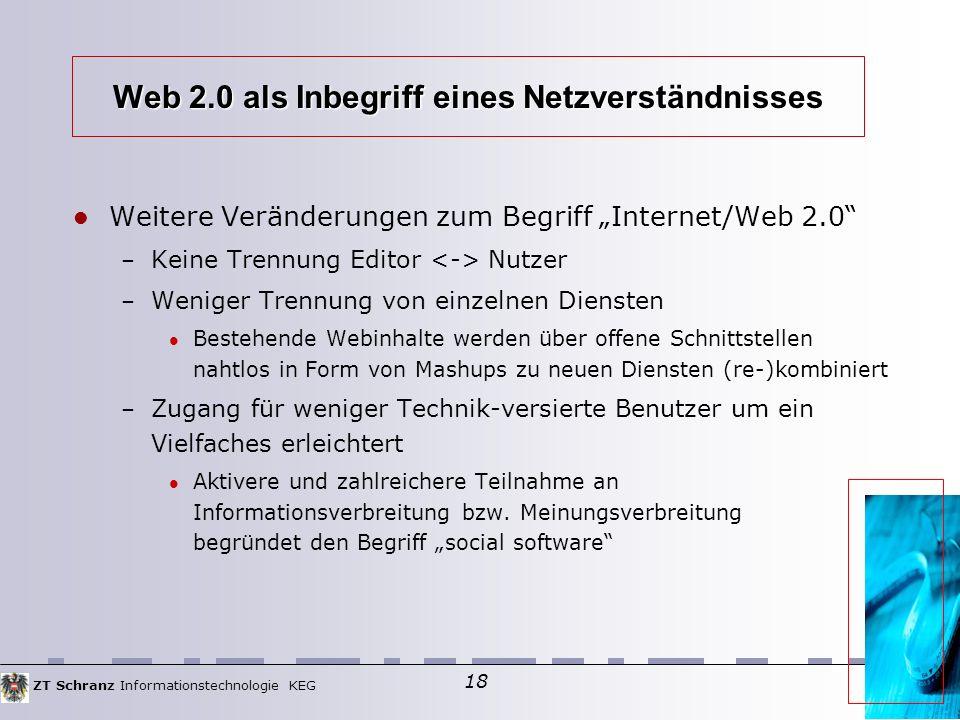"""ZT Schranz Informationstechnologie KEG 18 Web 2.0 als Inbegriff eines Netzverständnisses Weitere Veränderungen zum Begriff """"Internet/Web 2.0 – Keine Trennung Editor Nutzer – Weniger Trennung von einzelnen Diensten Bestehende Webinhalte werden über offene Schnittstellen nahtlos in Form von Mashups zu neuen Diensten (re-)kombiniert – Zugang für weniger Technik-versierte Benutzer um ein Vielfaches erleichtert Aktivere und zahlreichere Teilnahme an Informationsverbreitung bzw."""