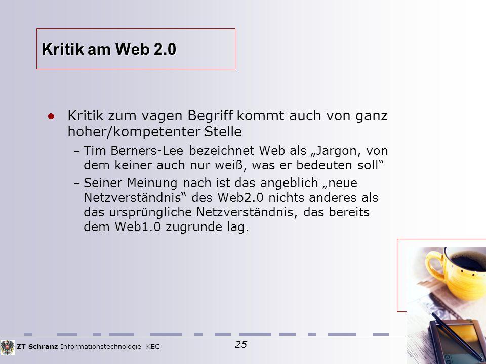 """ZT Schranz Informationstechnologie KEG 25 Kritik am Web 2.0 Kritik zum vagen Begriff kommt auch von ganz hoher/kompetenter Stelle – Tim Berners-Lee bezeichnet Web als """"Jargon, von dem keiner auch nur weiß, was er bedeuten soll – Seiner Meinung nach ist das angeblich """"neue Netzverständnis des Web2.0 nichts anderes als das ursprüngliche Netzverständnis, das bereits dem Web1.0 zugrunde lag."""
