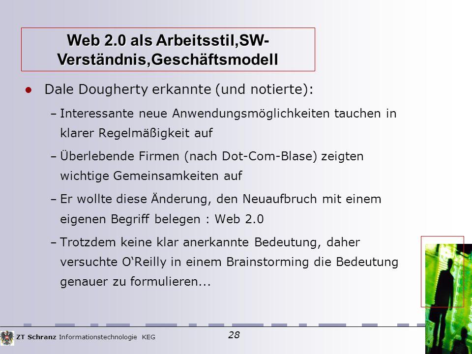 ZT Schranz Informationstechnologie KEG 28 Dale Dougherty erkannte (und notierte): – Interessante neue Anwendungsmöglichkeiten tauchen in klarer Regelmäßigkeit auf – Überlebende Firmen (nach Dot-Com-Blase) zeigten wichtige Gemeinsamkeiten auf – Er wollte diese Änderung, den Neuaufbruch mit einem eigenen Begriff belegen : Web 2.0 – Trotzdem keine klar anerkannte Bedeutung, daher versuchte O'Reilly in einem Brainstorming die Bedeutung genauer zu formulieren...