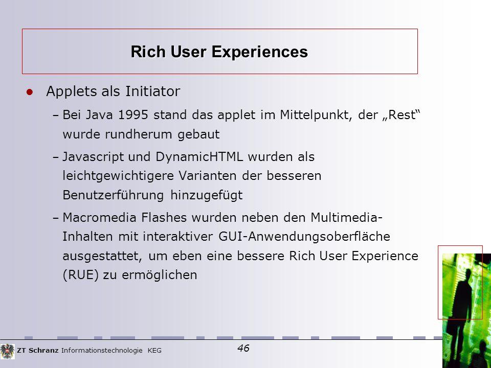 """ZT Schranz Informationstechnologie KEG 46 Applets als Initiator – Bei Java 1995 stand das applet im Mittelpunkt, der """"Rest wurde rundherum gebaut – Javascript und DynamicHTML wurden als leichtgewichtigere Varianten der besseren Benutzerführung hinzugefügt – Macromedia Flashes wurden neben den Multimedia- Inhalten mit interaktiver GUI-Anwendungsoberfläche ausgestattet, um eben eine bessere Rich User Experience (RUE) zu ermöglichen Rich User Experiences"""
