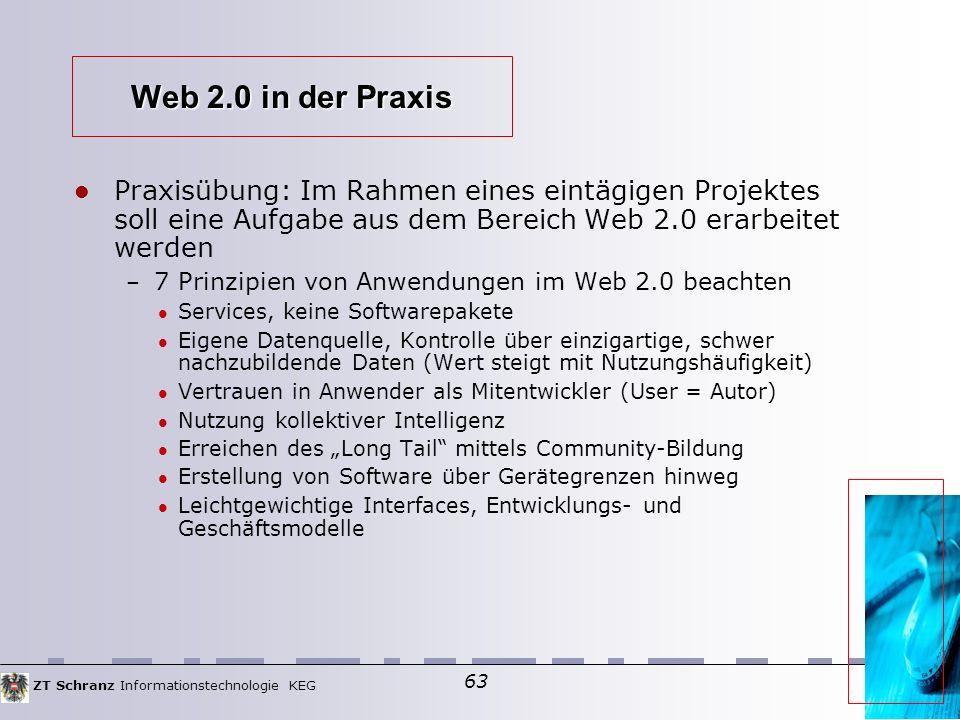 """ZT Schranz Informationstechnologie KEG 63 Web 2.0 in der Praxis Praxisübung: Im Rahmen eines eintägigen Projektes soll eine Aufgabe aus dem Bereich Web 2.0 erarbeitet werden – 7 Prinzipien von Anwendungen im Web 2.0 beachten Services, keine Softwarepakete Eigene Datenquelle, Kontrolle über einzigartige, schwer nachzubildende Daten (Wert steigt mit Nutzungshäufigkeit)  Vertrauen in Anwender als Mitentwickler (User = Autor)  Nutzung kollektiver Intelligenz Erreichen des """"Long Tail mittels Community-Bildung Erstellung von Software über Gerätegrenzen hinweg Leichtgewichtige Interfaces, Entwicklungs- und Geschäftsmodelle"""