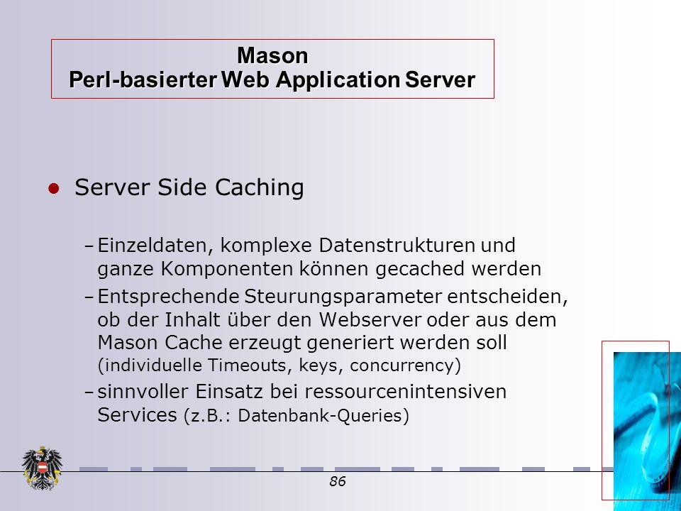 86 Mason Perl-basierter Web Application Server Server Side Caching – Einzeldaten, komplexe Datenstrukturen und ganze Komponenten können gecached werden – Entsprechende Steurungsparameter entscheiden, ob der Inhalt über den Webserver oder aus dem Mason Cache erzeugt generiert werden soll (individuelle Timeouts, keys, concurrency)  – sinnvoller Einsatz bei ressourcenintensiven Services (z.B.: Datenbank-Queries) 