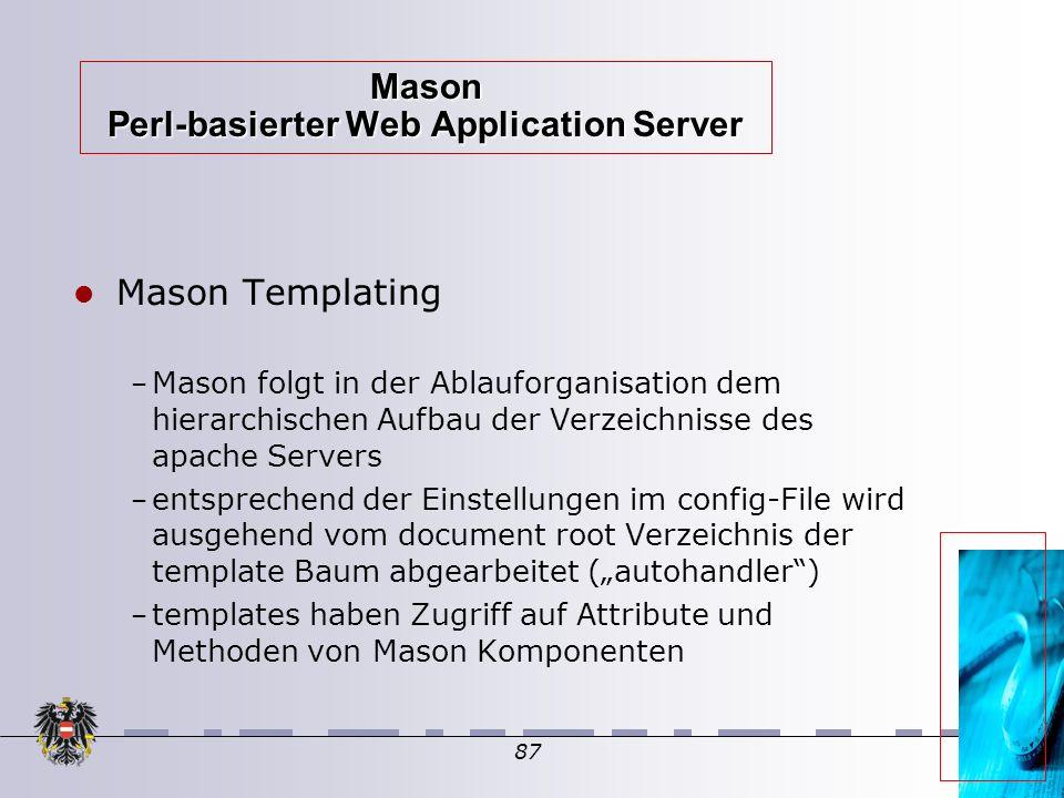 """87 Mason Perl-basierter Web Application Server Mason Templating – Mason folgt in der Ablauforganisation dem hierarchischen Aufbau der Verzeichnisse des apache Servers – entsprechend der Einstellungen im config-File wird ausgehend vom document root Verzeichnis der template Baum abgearbeitet (""""autohandler )  – templates haben Zugriff auf Attribute und Methoden von Mason Komponenten"""
