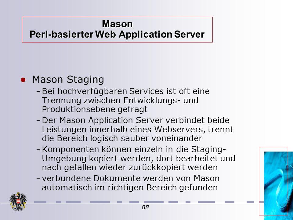 88 Mason Perl-basierter Web Application Server Mason Staging – Bei hochverfügbaren Services ist oft eine Trennung zwischen Entwicklungs- und Produktionsebene gefragt – Der Mason Application Server verbindet beide Leistungen innerhalb eines Webservers, trennt die Bereich logisch sauber voneinander – Komponenten können einzeln in die Staging- Umgebung kopiert werden, dort bearbeitet und nach gefallen wieder zurückkopiert werden – verbundene Dokumente werden von Mason automatisch im richtigen Bereich gefunden