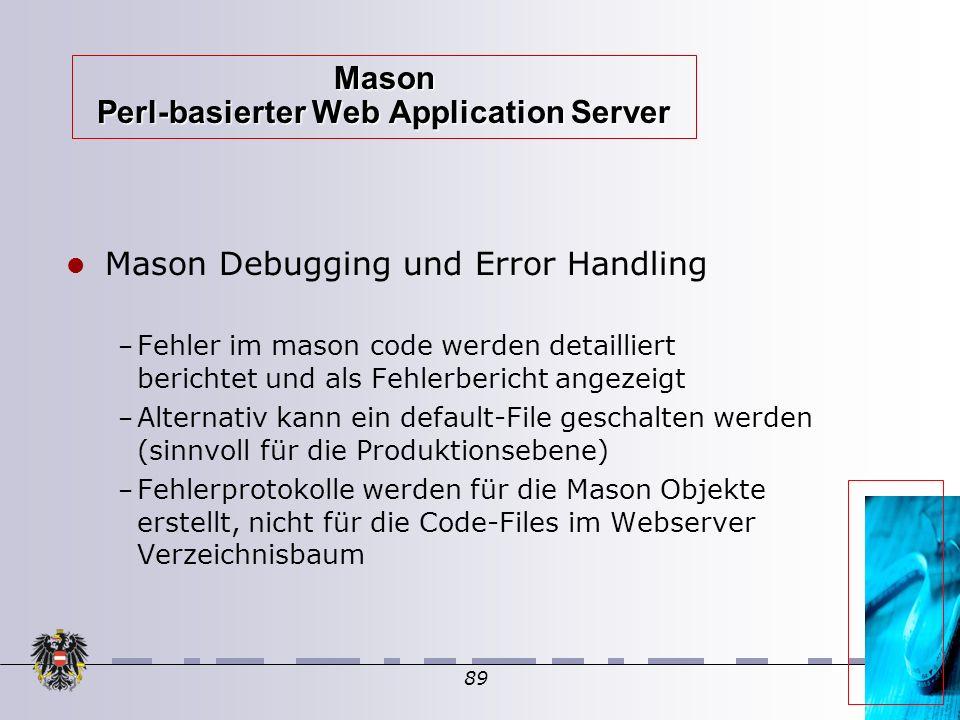 89 Mason Perl-basierter Web Application Server Mason Debugging und Error Handling – Fehler im mason code werden detailliert berichtet und als Fehlerbericht angezeigt – Alternativ kann ein default-File geschalten werden (sinnvoll für die Produktionsebene)  – Fehlerprotokolle werden für die Mason Objekte erstellt, nicht für die Code-Files im Webserver Verzeichnisbaum