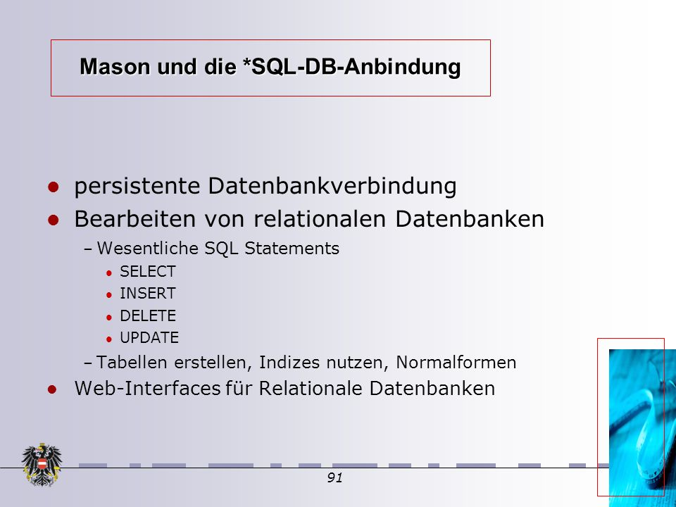 91 Mason und die *SQL-DB-Anbindung persistente Datenbankverbindung Bearbeiten von relationalen Datenbanken – Wesentliche SQL Statements SELECT INSERT DELETE UPDATE – Tabellen erstellen, Indizes nutzen, Normalformen Web-Interfaces für Relationale Datenbanken