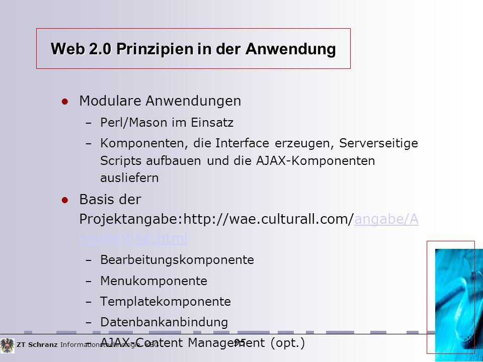 ZT Schranz Informationstechnologie KEG 95 Web 2.0 Prinzipien in der Anwendung Modulare Anwendungen – Perl/Mason im Einsatz – Komponenten, die Interface erzeugen, Serverseitige Scripts aufbauen und die AJAX-Komponenten ausliefern Basis der Projektangabe:http://wae.culturall.com/angabe/A ngabeWAE.htmlangabe/A ngabeWAE.html – Bearbeitungskomponente – Menukomponente – Templatekomponente – Datenbankanbindung – AJAX-Content Management (opt.) 