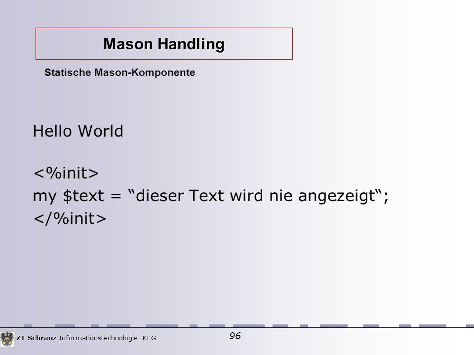 ZT Schranz Informationstechnologie KEG 96 Hello World my $text = dieser Text wird nie angezeigt ; Statische Mason-Komponente Mason Handling