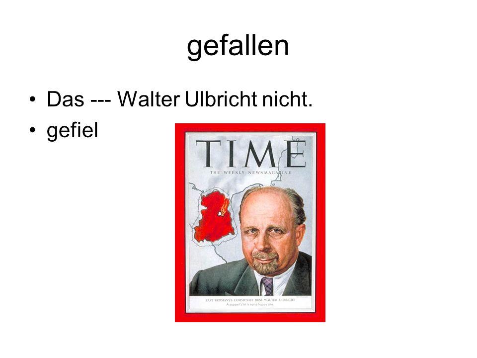gefallen Das --- Walter Ulbricht nicht. gefiel