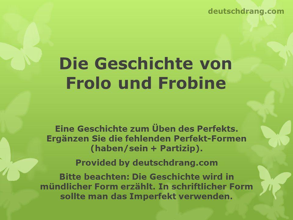 Die Geschichte von Frolo und Frobine Eine Geschichte zum Üben des Perfekts. Ergänzen Sie die fehlenden Perfekt-Formen (haben/sein + Partizip). Provide