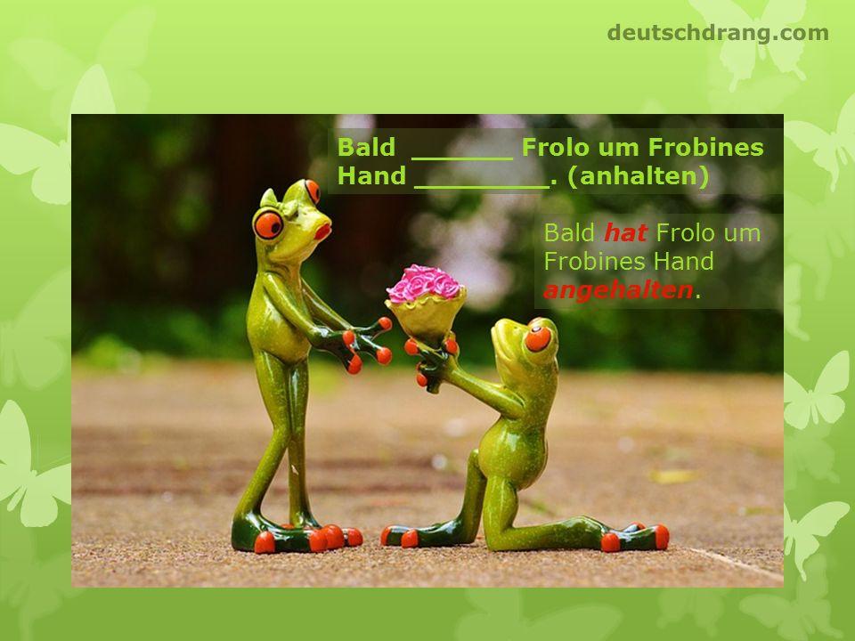 Bald ______ Frolo um Frobines Hand ________. (anhalten) Bald hat Frolo um Frobines Hand angehalten. deutschdrang.com