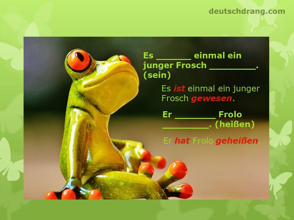 Es ist einmal ein junger Frosch gewesen. Es ______ einmal ein junger Frosch ________. (sein) Er _______ Frolo ________. (heißen) Er hat Frolo geheißen