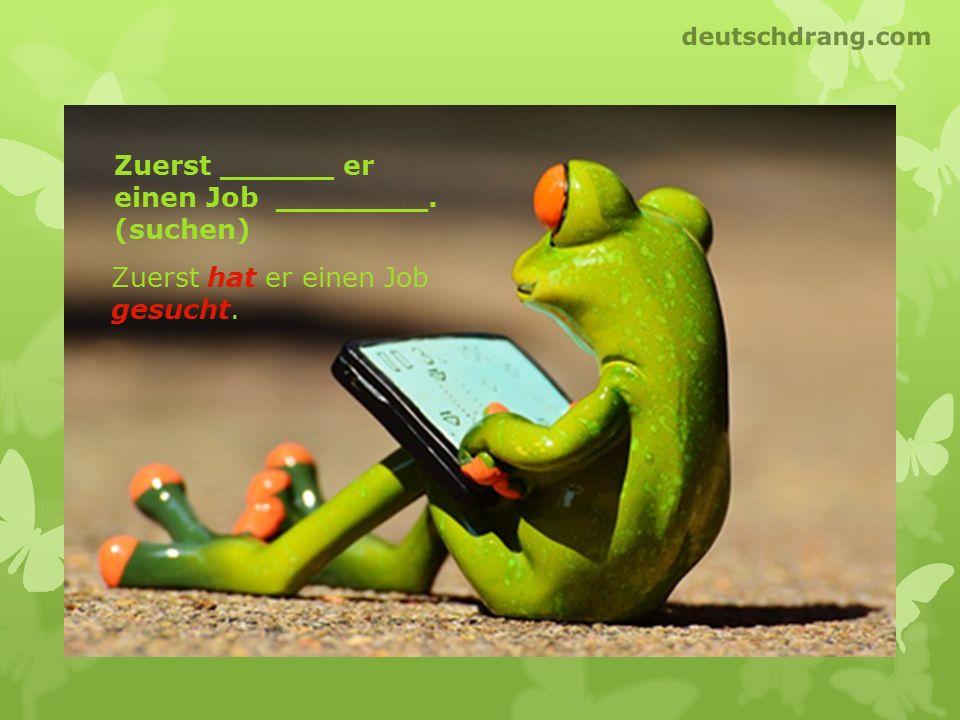 Zuerst ______ er einen Job ________. (suchen) Zuerst hat er einen Job gesucht. deutschdrang.com