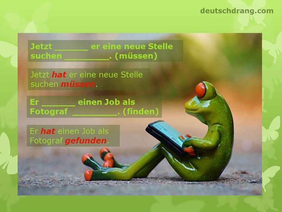Jetzt ______ er eine neue Stelle suchen ________. (müssen) Er ______ einen Job als Fotograf ________. (finden) Jetzt hat er eine neue Stelle suchen mü