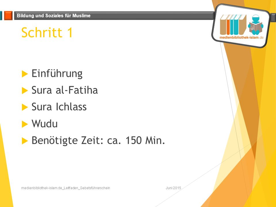 Bildung und Soziales für Muslime Schritt 1  Einführung  Sura al-Fatiha  Sura Ichlass  Wudu  Benötigte Zeit: ca. 150 Min. Juni 2015medienbibliothe