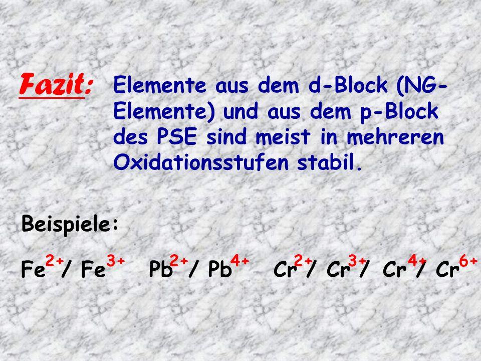 Fazit: Elemente aus dem d-Block (NG- Elemente) und aus dem p-Block des PSE sind meist in mehreren Oxidationsstufen stabil.