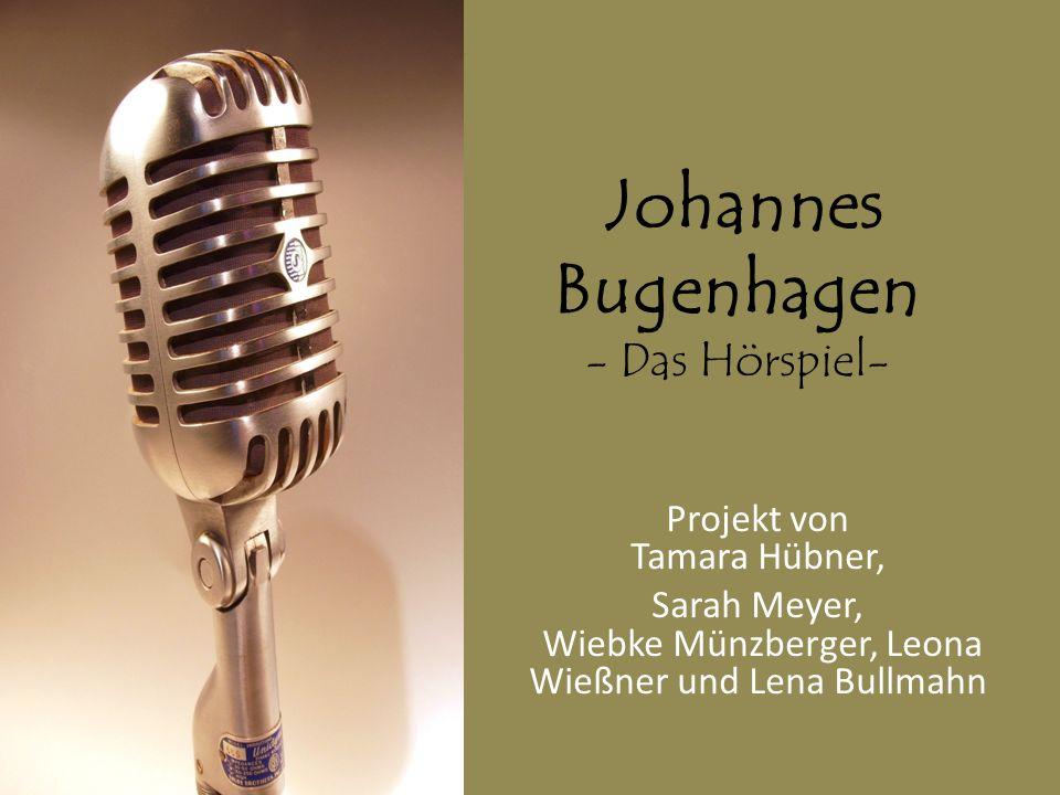 Johannes Bugenhagen - Das Hörspiel- Projekt von Tamara Hübner, Sarah Meyer, Wiebke Münzberger, Leona Wießner und Lena Bullmahn