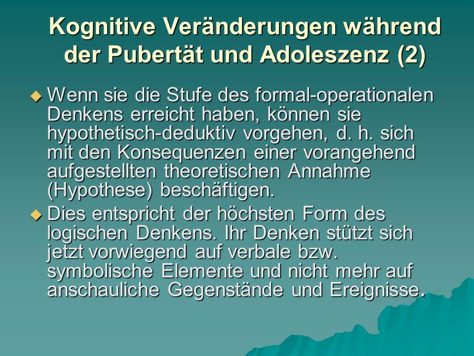 Kognitive Veränderungen während der Pubertät und Adoleszenz  Jungen wie Mädchen klettern von der Stufe des konkret- operationalen Denkens auf die Stufe des formal-operationalen Denkens  Voraussetzung dafür sind (genetisch gesteuerte) Reifungsprozesse im präfrontalen Kortex  Sie verabschieden sich ganz allmählich vom anschauungsgebundenen Denken  Und lernen es Denkoperationen abstrakt, nur unter Rückgriff auf Zeichen, Symbole und Begriffe, auszuführen