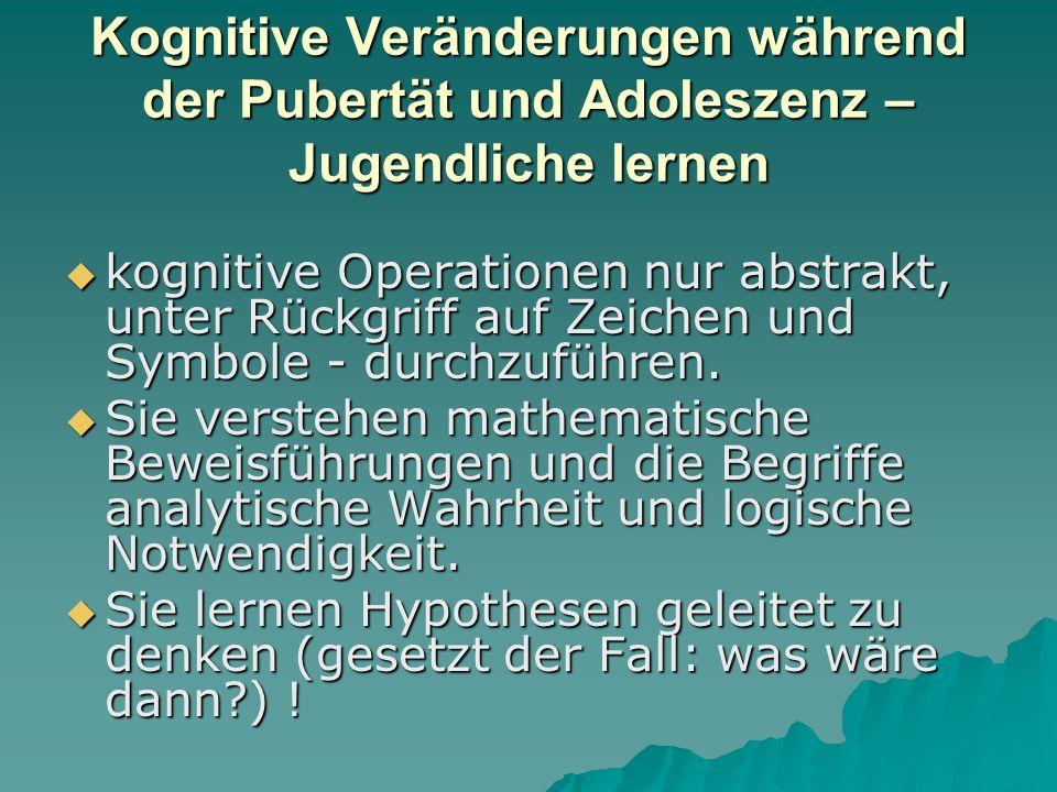 Kognitive Veränderungen während der Pubertät und Adoleszenz (2)  Wenn sie die Stufe des formal-operationalen Denkens erreicht haben, können sie hypothetisch-deduktiv vorgehen, d.