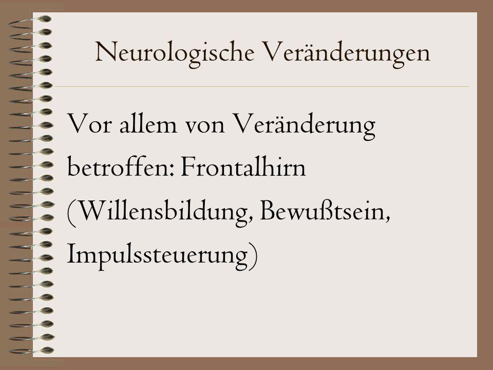 Neurologische Veränderungen Vor allem von Veränderung betroffen: Frontalhirn (Willensbildung, Bewußtsein, Impulssteuerung)