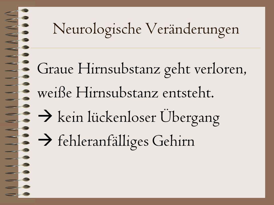 Neurologische Veränderungen Graue Hirnsubstanz geht verloren, weiße Hirnsubstanz entsteht.