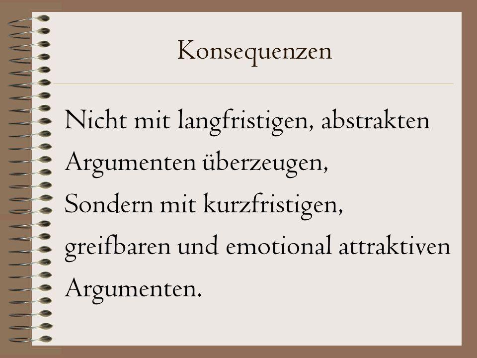 Konsequenzen Nicht mit langfristigen, abstrakten Argumenten überzeugen, Sondern mit kurzfristigen, greifbaren und emotional attraktiven Argumenten.